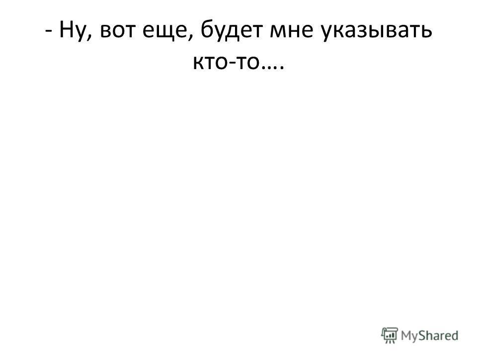 - Ну, вот еще, будет мне указывать кто-то….