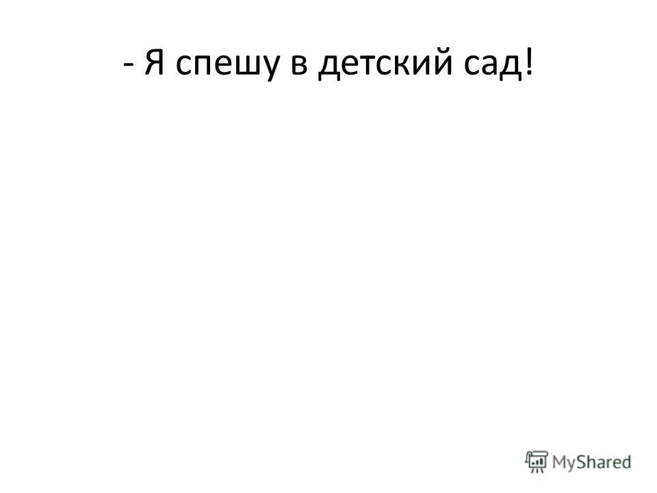 - Я спешу в детский сад!
