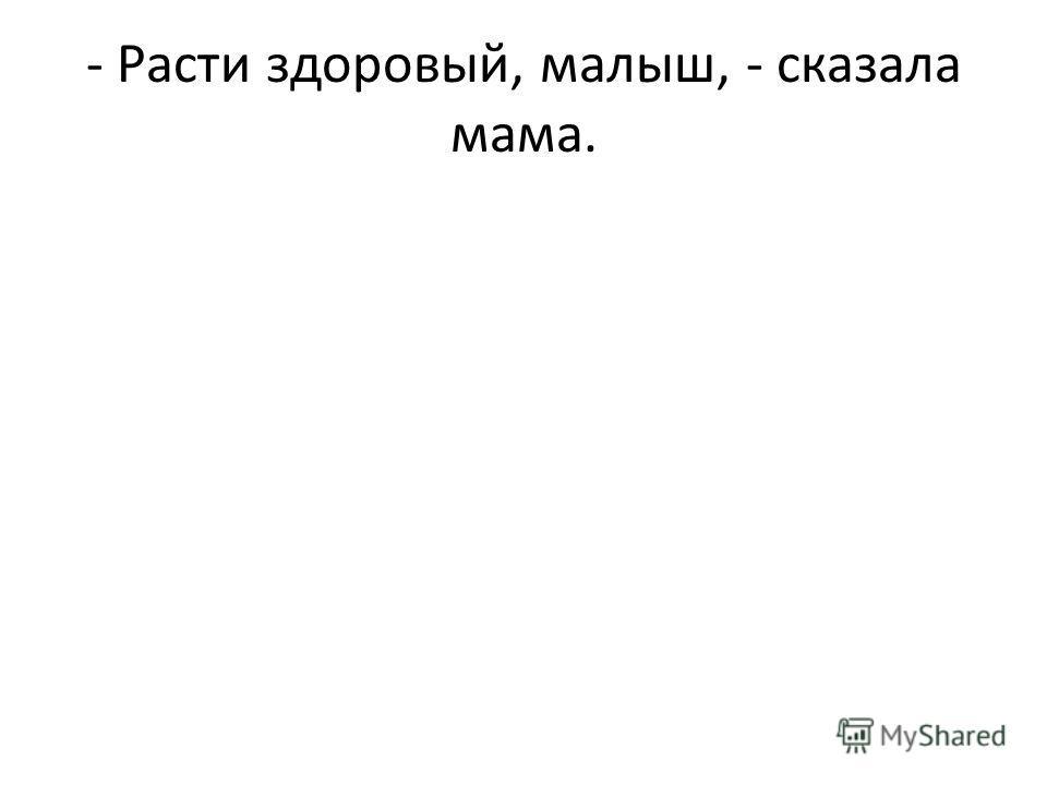 - Расти здоровый, малыш, - сказала мама.