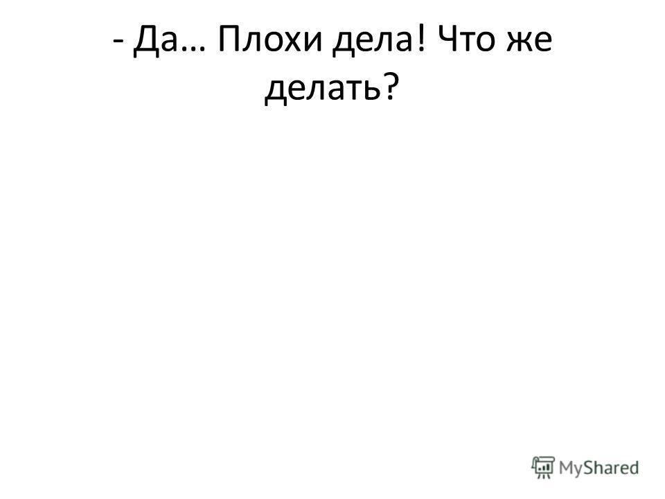 - Да… Плохи дела! Что же делать?