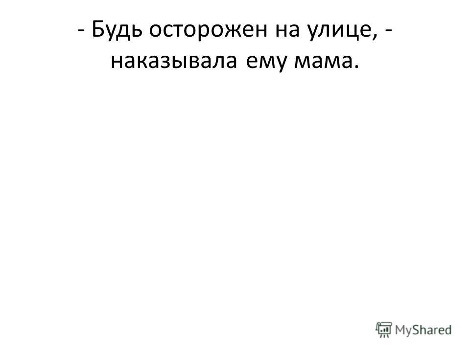 - Будь осторожен на улице, - наказывала ему мама.