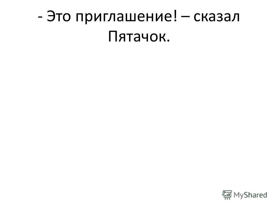 - Это приглашение! – сказал Пятачок.