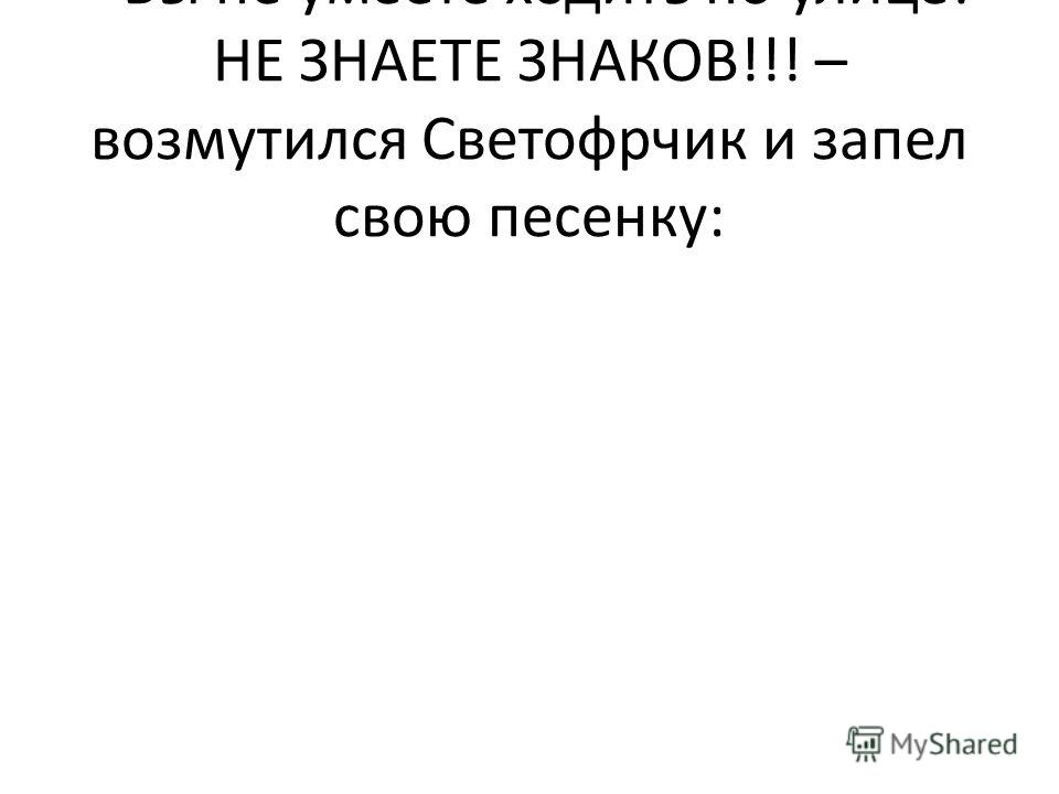 - Вы не умеете ходить по улице! НЕ ЗНАЕТЕ ЗНАКОВ!!! – возмутился Светофрчик и запел свою песенку: