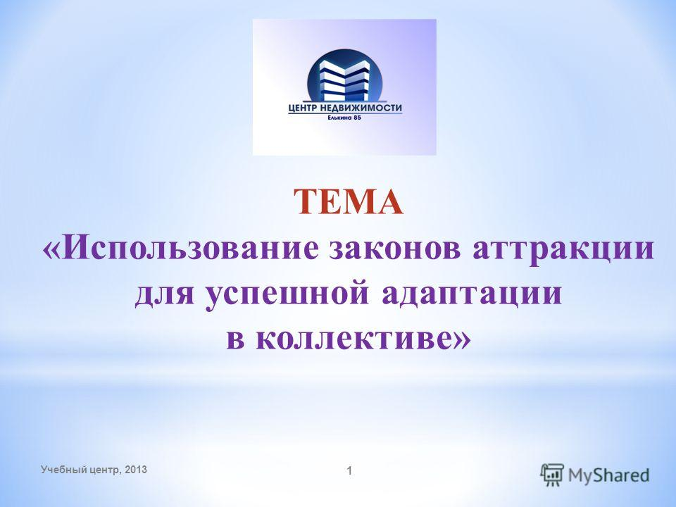 ТЕМА «Использование законов аттракции для успешной адаптации в коллективе» Учебный центр, 2013 1