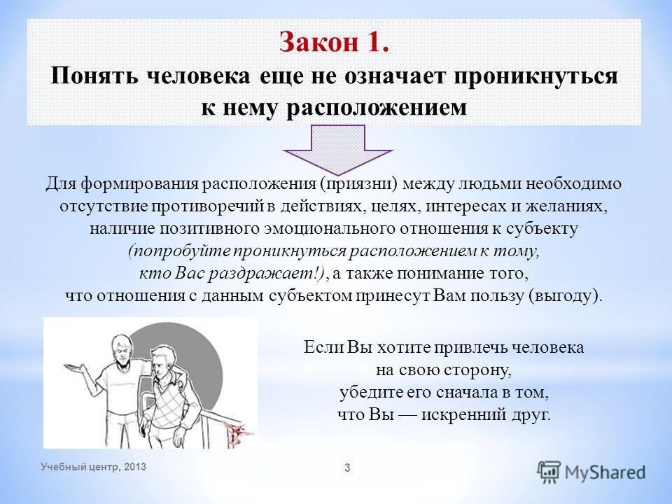 Учебный центр, 2013 3 Закон 1. Понять человека еще не означает проникнуться к нему расположением Для формирования расположения (приязни) между людьми необходимо отсутствие противоречий в действиях, целях, интересах и желаниях, наличие позитивного эмо