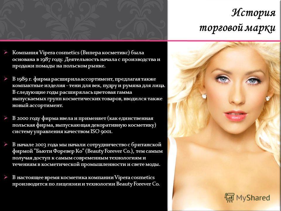 Компания Vipera cosmetics (Випера косметикс) была основана в 1987 году. Деятельность начала с производства и продажи помады на польском рынке. В 1989 г. фирма расширила ассортимент, предлагая также компактные изделия - тени для век, пудру и румяна дл