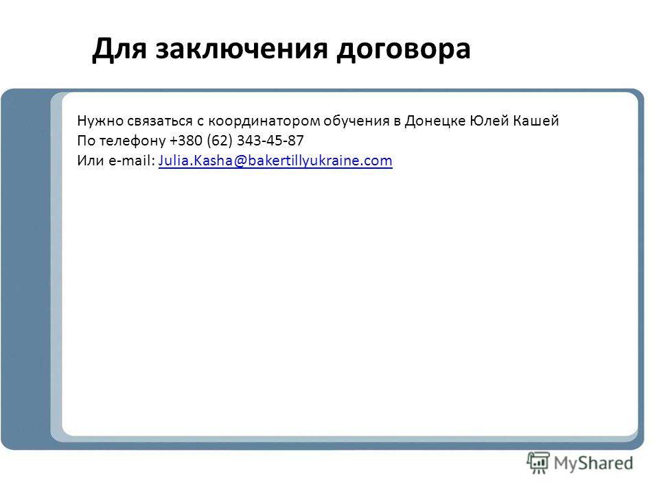 Для заключения договора Нужно связаться с координатором обучения в Донецке Юлей Кашей По телефону +380 (62) 343-45-87 Или e-mail: Julia.Kasha@bakertillyukraine.comJulia.Kasha@bakertillyukraine.com