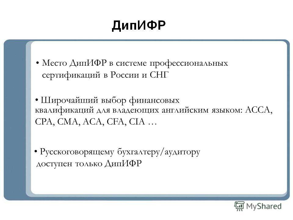 Место ДипИФР в системе профессиональных сертификаций в России и СНГ Широчайший выбор финансовых квалификаций для владеющих английским языком: ACCA, CPA, СМА, АСА, CFA, CIA … Русскоговорящему бухгалтеру/аудитору доступен только ДипИФР