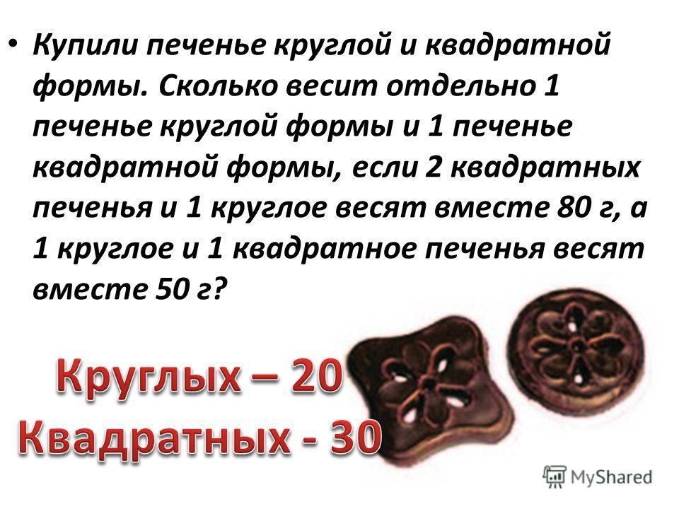 Купили печенье круглой и квадратной формы. Сколько весит отдельно 1 печенье круглой формы и 1 печенье квадратной формы, если 2 квадратных печенья и 1 круглое весят вместе 80 г, а 1 круглое и 1 квадратное печенья весят вместе 50 г?