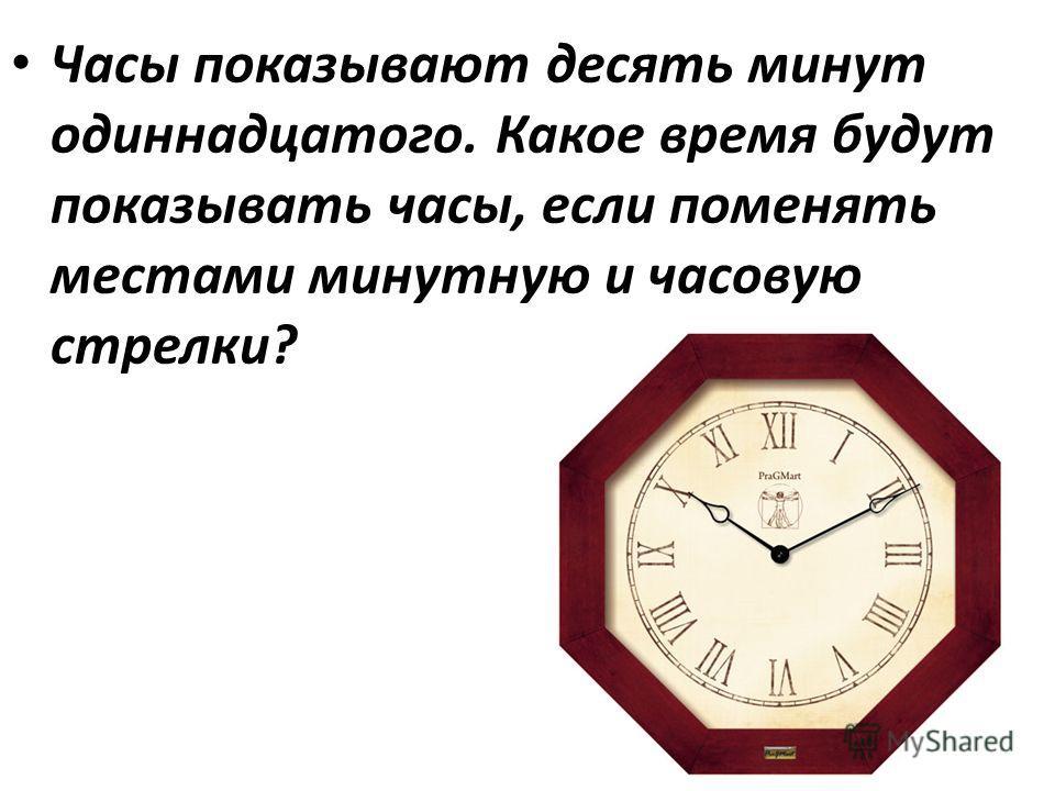 Часы показывают десять минут одиннадцатого. Какое время будут показывать часы, если поменять местами минутную и часовую стрелки?