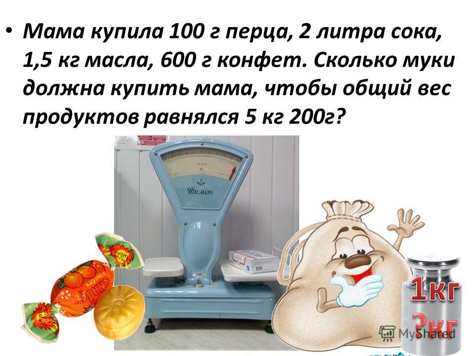 Мама купила 100 г перца, 2 литра сока, 1,5 кг масла, 600 г конфет. Сколько муки должна купить мама, чтобы общий вес продуктов равнялся 5 кг 200г?