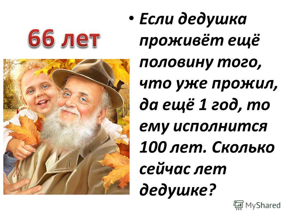Если дедушка проживёт ещё половину того, что уже прожил, да ещё 1 год, то ему исполнится 100 лет. Сколько сейчас лет дедушке?