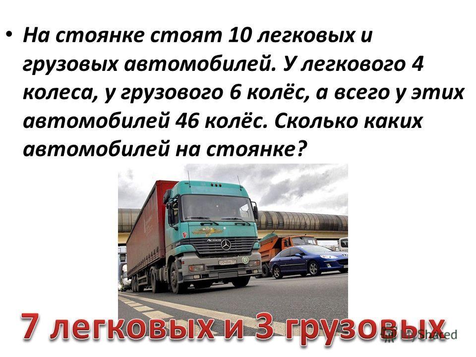 На стоянке стоят 10 легковых и грузовых автомобилей. У легкового 4 колеса, у грузового 6 колёс, а всего у этих автомобилей 46 колёс. Сколько каких автомобилей на стоянке?