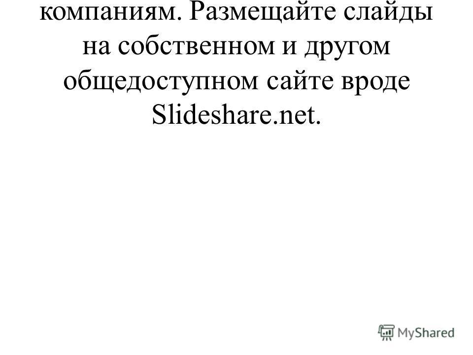 Также стоит поступать и другим компаниям. Размещайте слайды на собственном и другом общедоступном сайте вроде Slideshare.net.