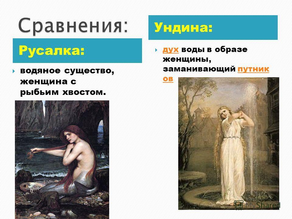 Русалка: Ундина: водяное существо, женщина с рыбьим хвостом. дух воды в образе женщины, заманивающий путник ов духпутник ов