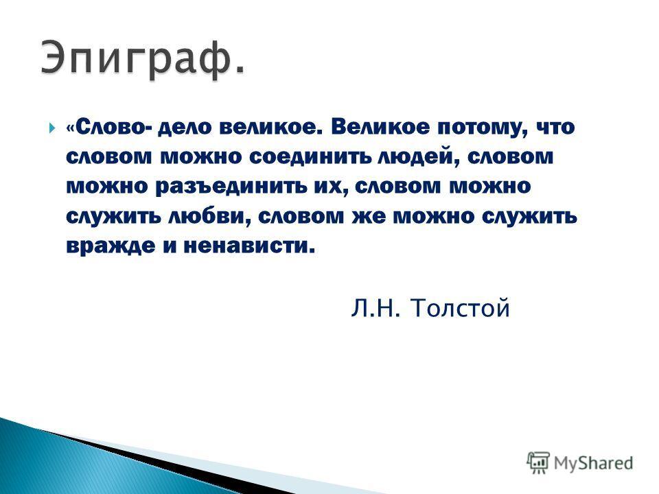 «Слово- дело великое. Великое потому, что словом можно соединить людей, словом можно разъединить их, словом можно служить любви, словом же можно служить вражде и ненависти. Л.Н. Толстой