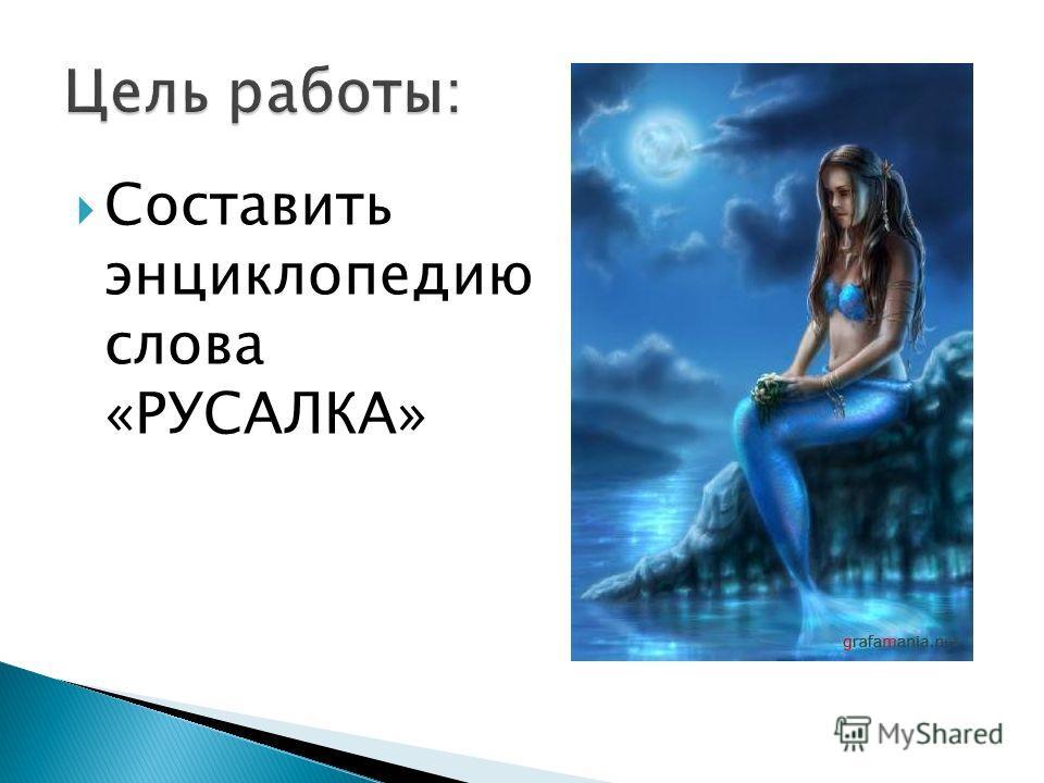 Составить энциклопедию слова «РУСАЛКА»