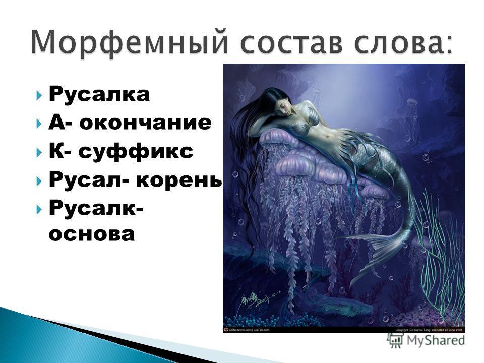 Русалка А- окончание К- суффикс Русал- корень Русалк- основа