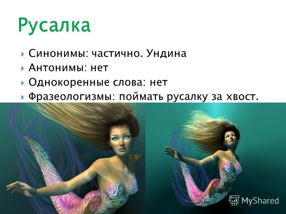 Синонимы: частично. Ундина Антонимы: нет Однокоренные слова: нет Фразеологизмы: поймать русалку за хвост.
