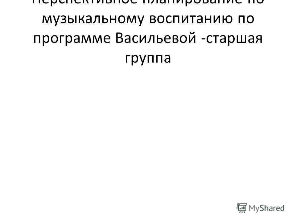 Перспективное планирование по музыкальному воспитанию по программе Васильевой -старшая группа