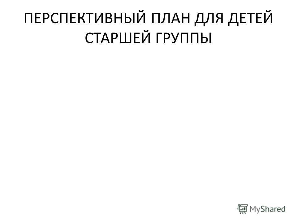 ПЕРСПЕКТИВНЫЙ ПЛАН ДЛЯ ДЕТЕЙ СТАРШЕЙ ГРУППЫ