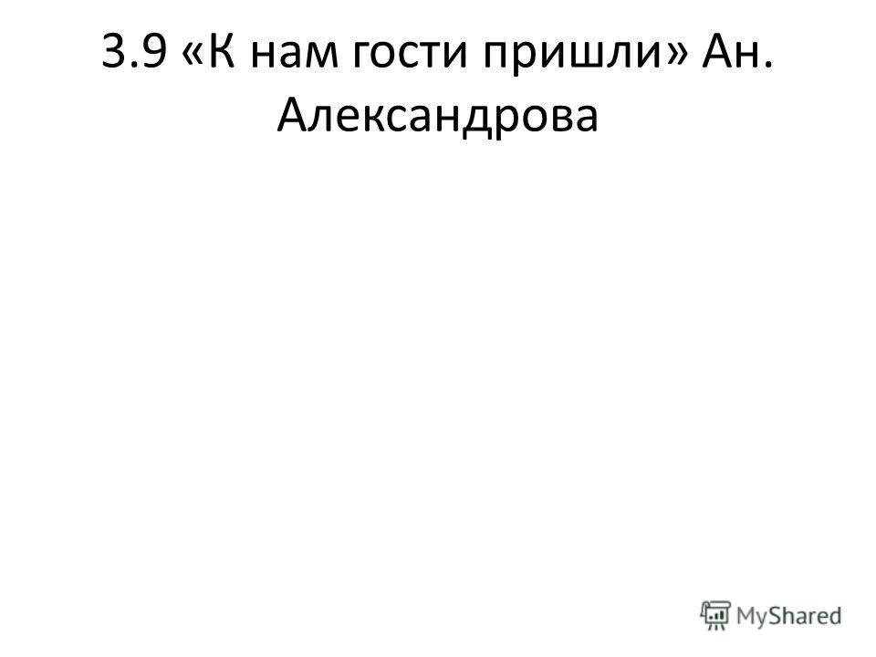 3.9 «К нам гости пришли» Ан. Александрова