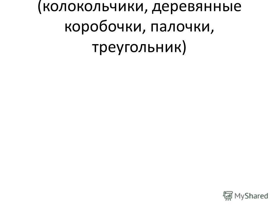 (колокольчики, деревянные коробочки, палочки, треугольник)