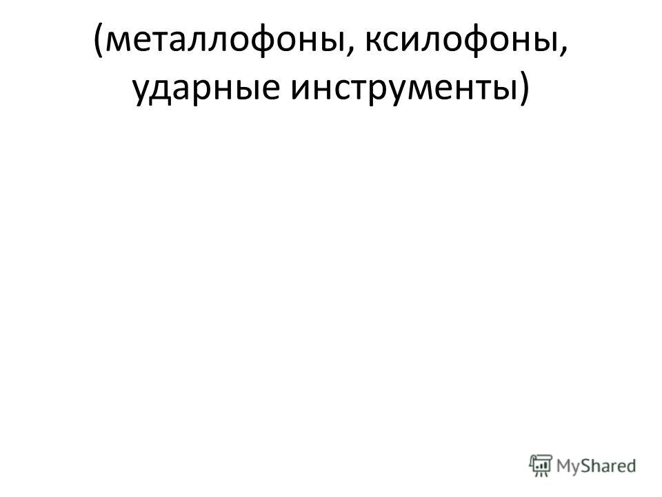 (металлофоны, ксилофоны, ударные инструменты)