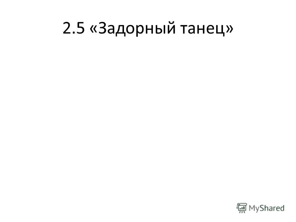 2.5 «Задорный танец»