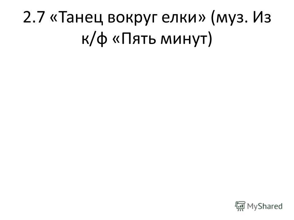 2.7 «Танец вокруг елки» (муз. Из к/ф «Пять минут)