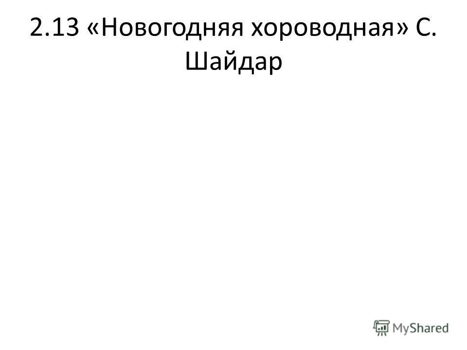 2.13 «Новогодняя хороводная» С. Шайдар