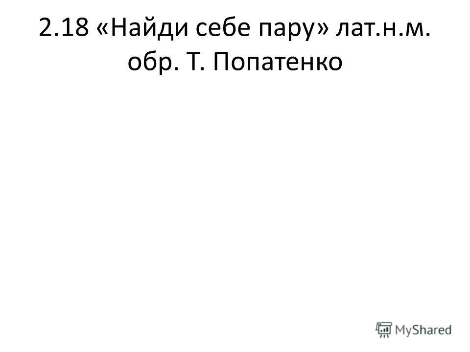 2.18 «Найди себе пару» лат.н.м. обр. Т. Попатенко