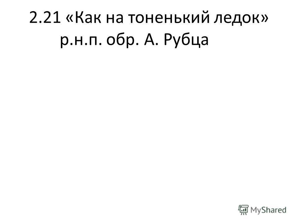 2.21 «Как на тоненький ледок» р.н.п. обр. А. Рубца