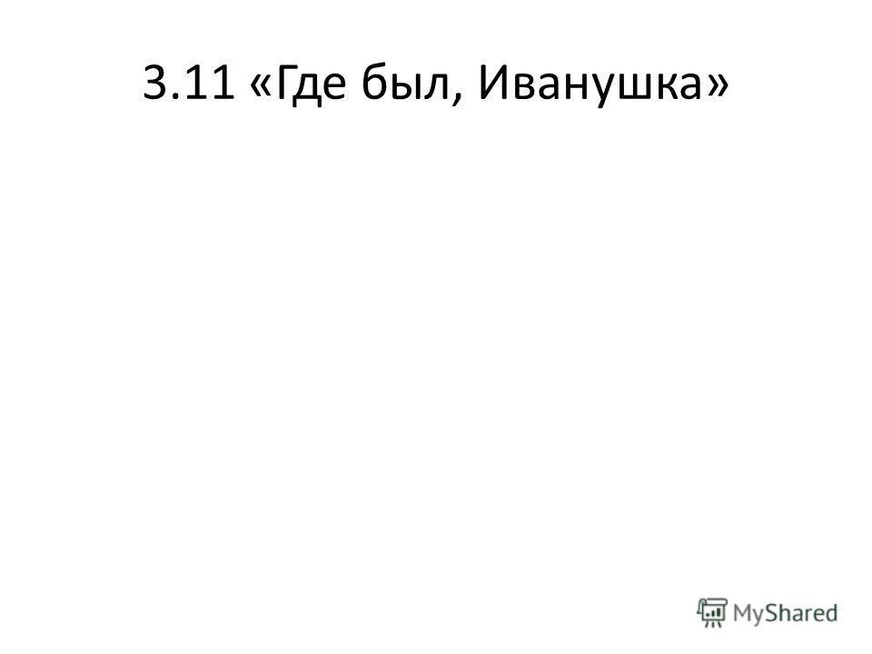 3.11 «Где был, Иванушка»