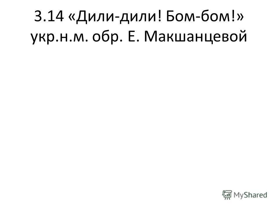 3.14 «Дили-дили! Бом-бом!» укр.н.м. обр. Е. Макшанцевой