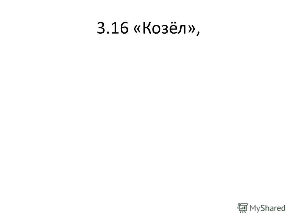3.16 «Козёл»,