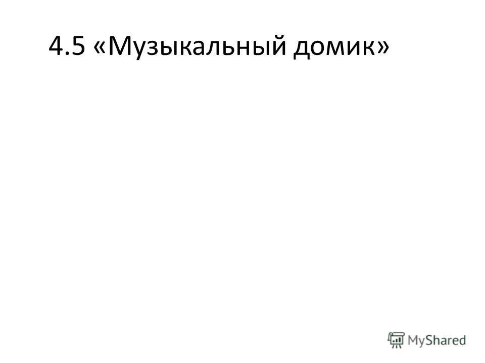 4.5 «Музыкальный домик»