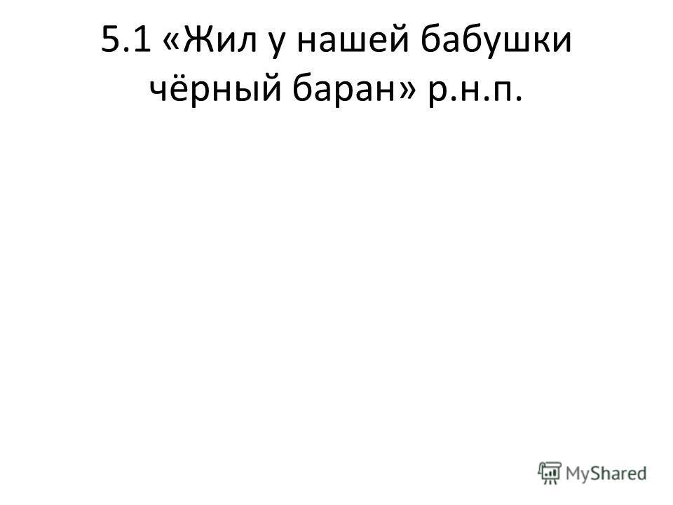 5.1 «Жил у нашей бабушки чёрный баран» р.н.п.