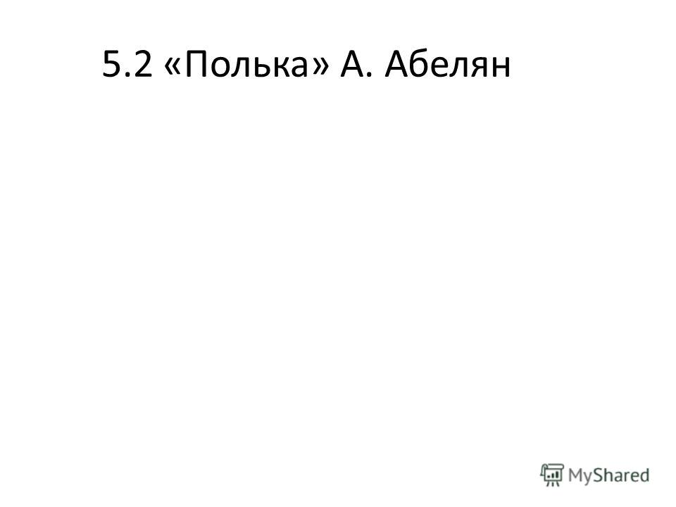 5.2 «Полька» А. Абелян
