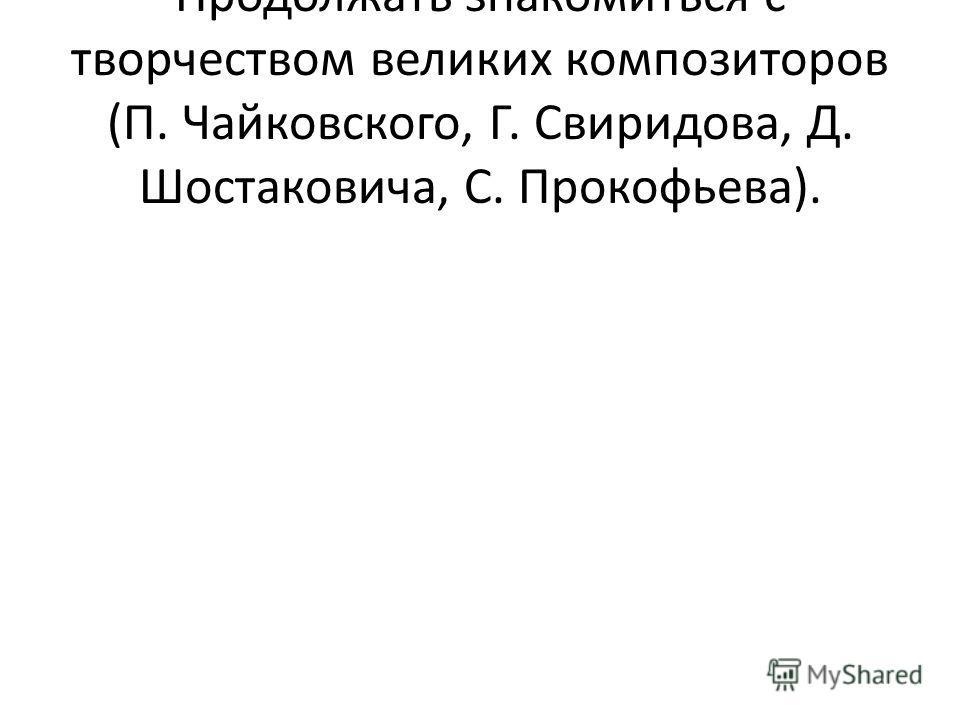 Продолжать знакомиться с творчеством великих композиторов (П. Чайковского, Г. Свиридова, Д. Шостаковича, С. Прокофьева).
