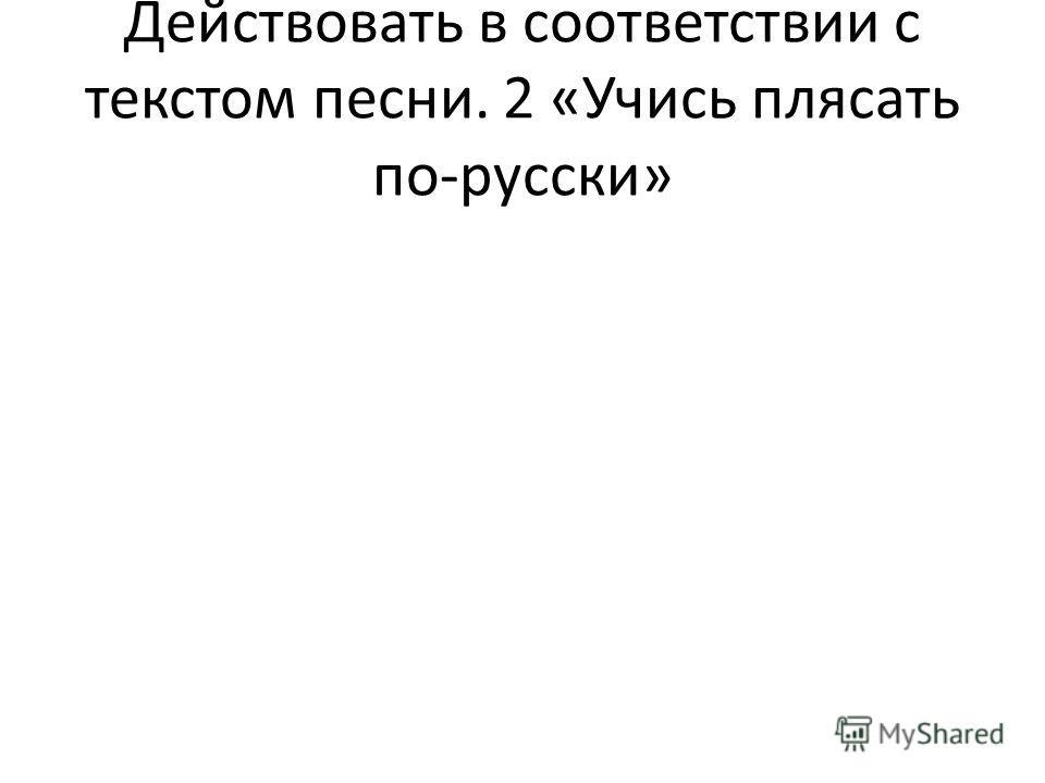 Действовать в соответствии с текстом песни.2 «Учись плясать по-русски»