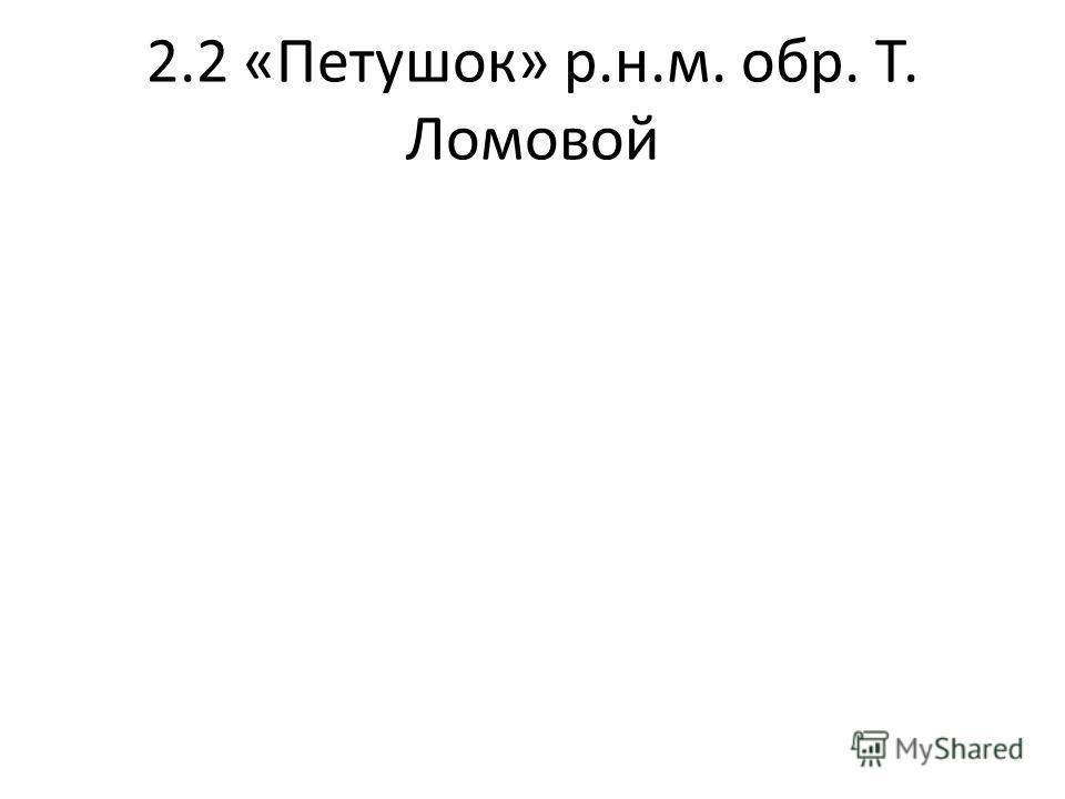 2.2 «Петушок» р.н.м. обр. Т. Ломовой