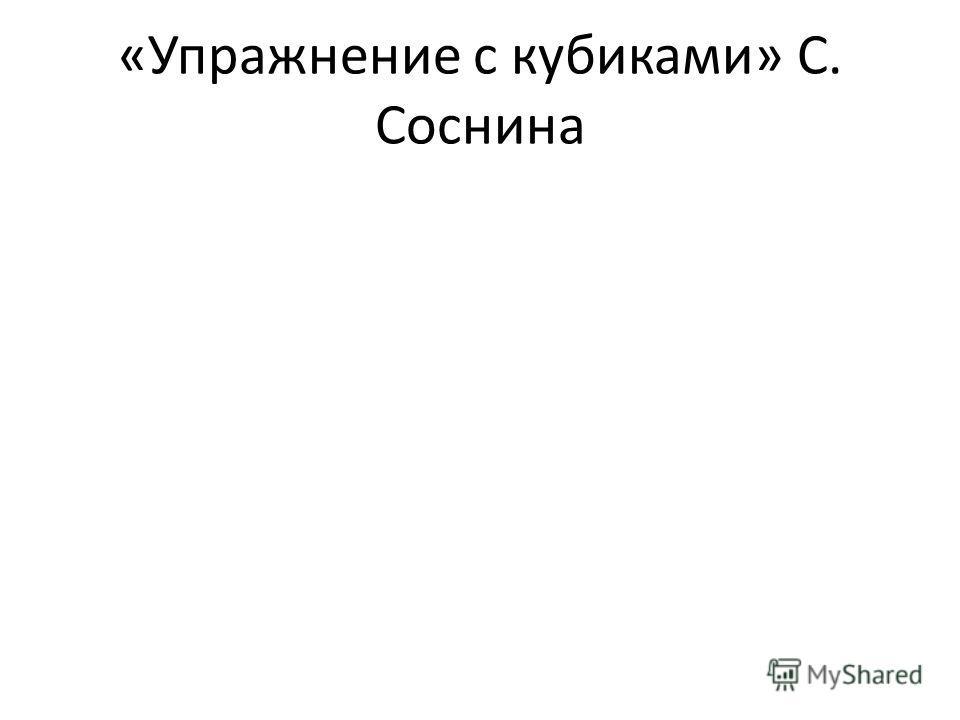 «Упражнение с кубиками» С. Соснина