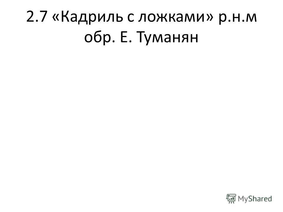 2.7 «Кадриль с ложками» р.н.м обр. Е. Туманян