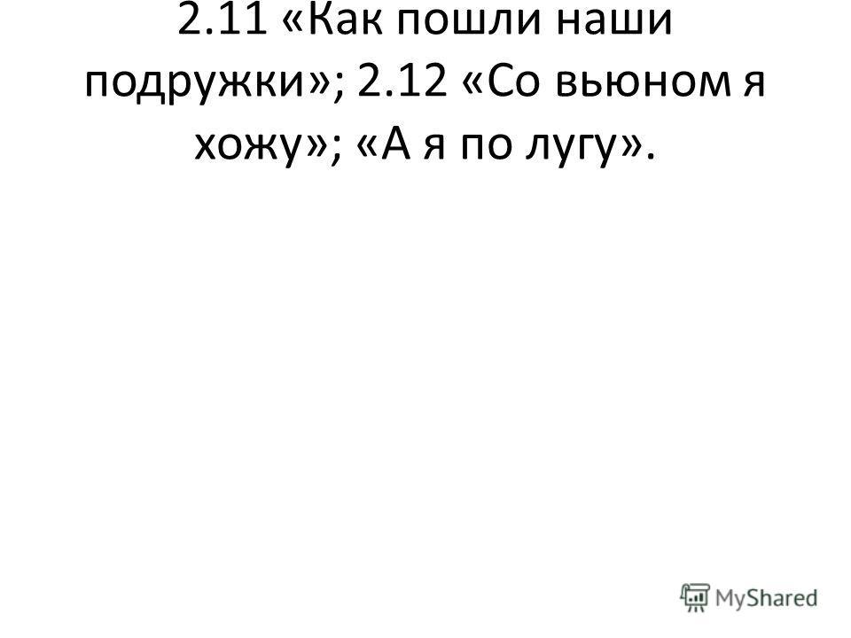 2.11 «Как пошли наши подружки»; 2.12 «Со вьюном я хожу»; «А я по лугу».