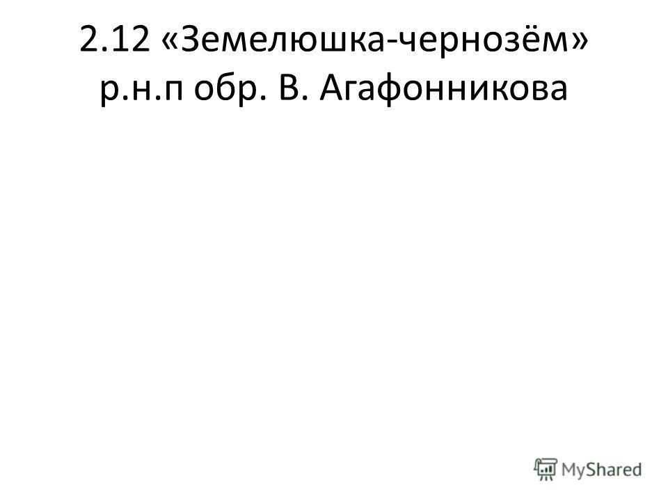 2.12 «Земелюшка-чернозём» р.н.п обр. В. Агафонникова