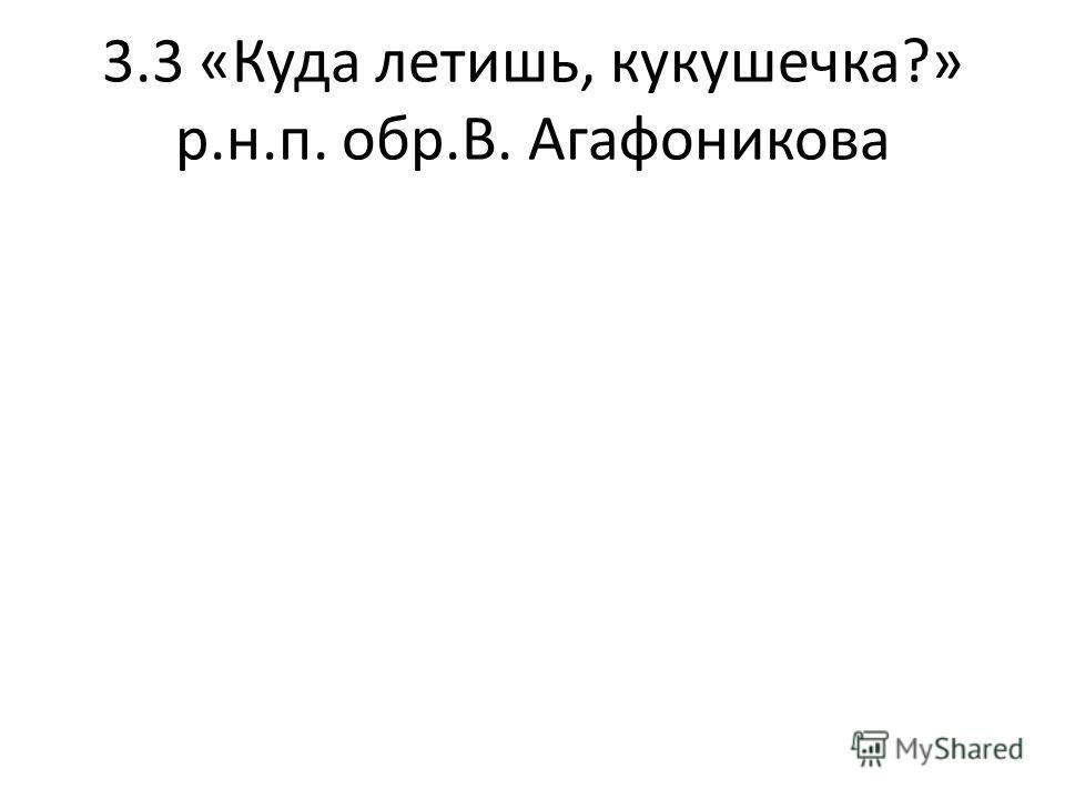 3.3 «Куда летишь, кукушечка?» р.н.п. обр.В. Агафоникова