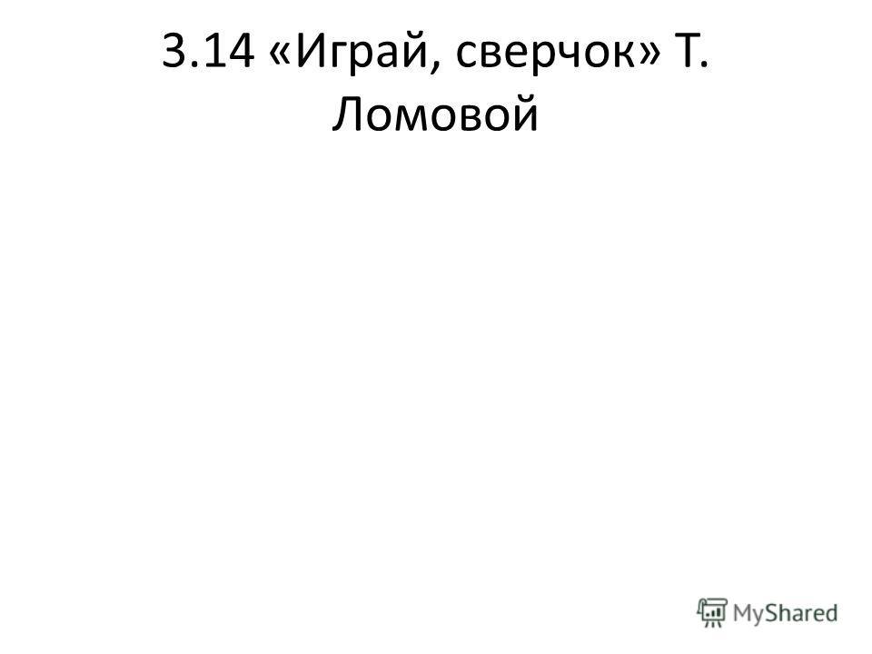 3.14 «Играй, сверчок» Т. Ломовой