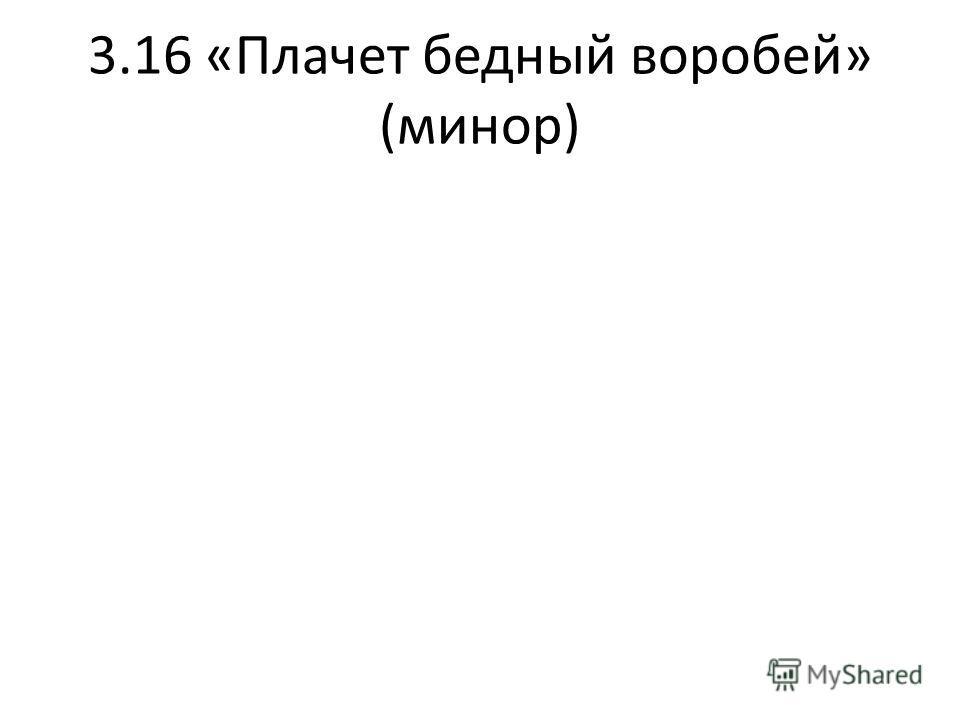 3.16 «Плачет бедный воробей» (минор)