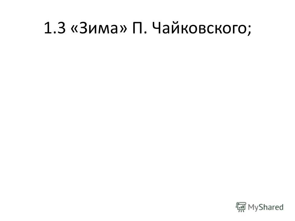 1.3 «Зима» П. Чайковского;